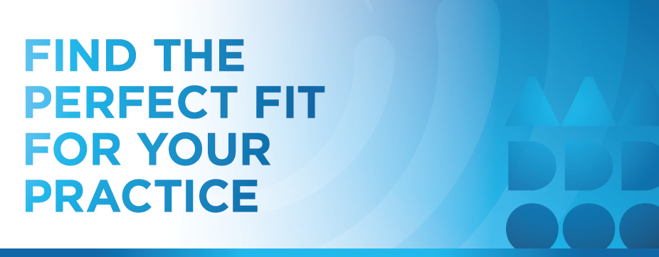 FIND THE PERFECT FIT FOR YOUR PRACTICE